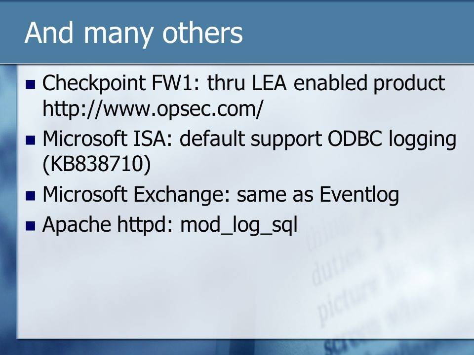 And many others Checkpoint FW1: thru LEA enabled product http://www.opsec.com/ Microsoft ISA: default support ODBC logging (KB838710) Microsoft Exchange: same as Eventlog Apache httpd: mod_log_sql