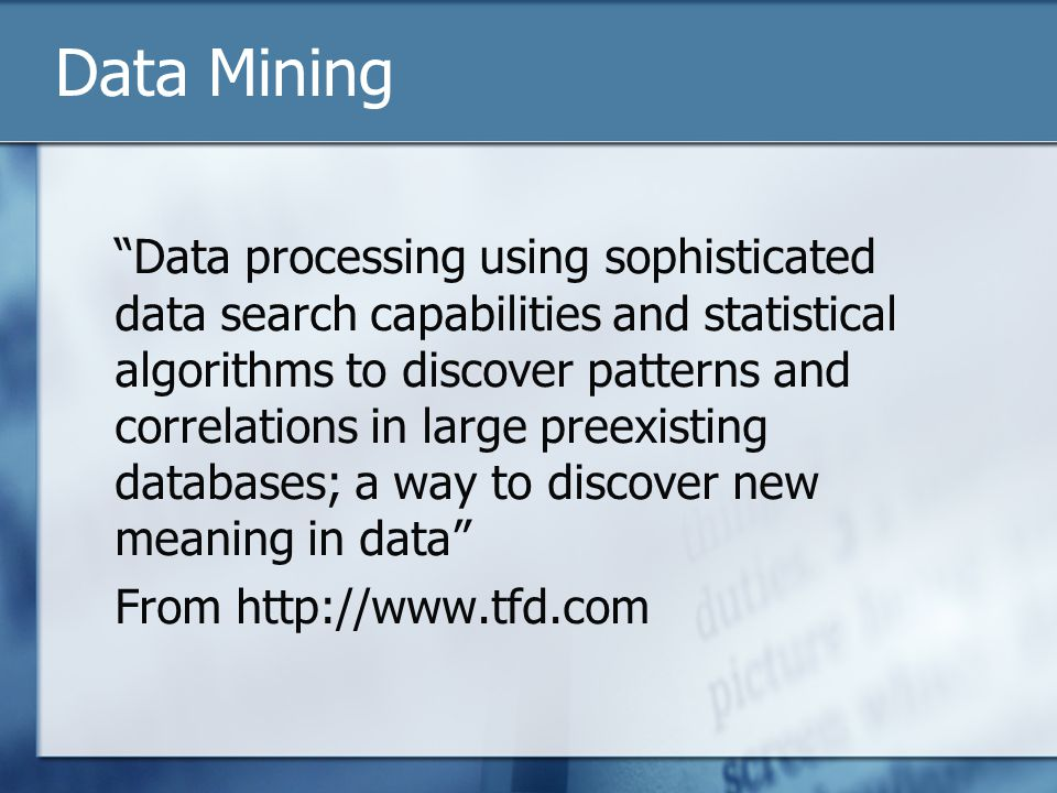 Data Mining Data processing using sophisticated data search capabilities and statistical algorithms to discover patterns and correlations in large preexisting databases; a way to discover new meaning in data From http://www.tfd.com
