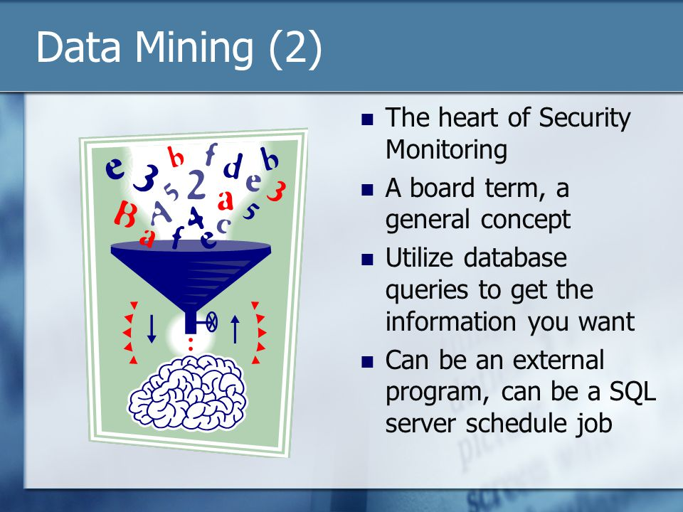 Data Mining (2) The heart of Security Monitoring A board term, a general concept Utilize database queries to get the information you want Can be an external program, can be a SQL server schedule job