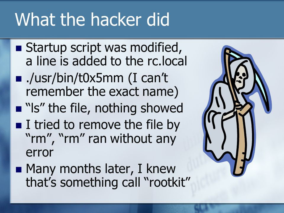 What the hacker did Startup script was modified, a line is added to the rc.local./usr/bin/t0x5mm (I cant remember the exact name) ls the file, nothing showed I tried to remove the file by rm, rm ran without any error Many months later, I knew thats something call rootkit