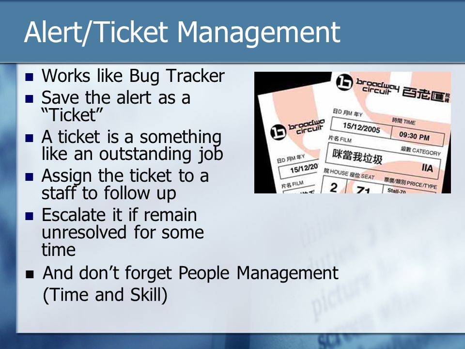 Alert/Ticket Management Works like Bug Tracker Save the alert as a Ticket A ticket is a something like an outstanding job Assign the ticket to a staff to follow up Escalate it if remain unresolved for some time And dont forget People Management (Time and Skill)