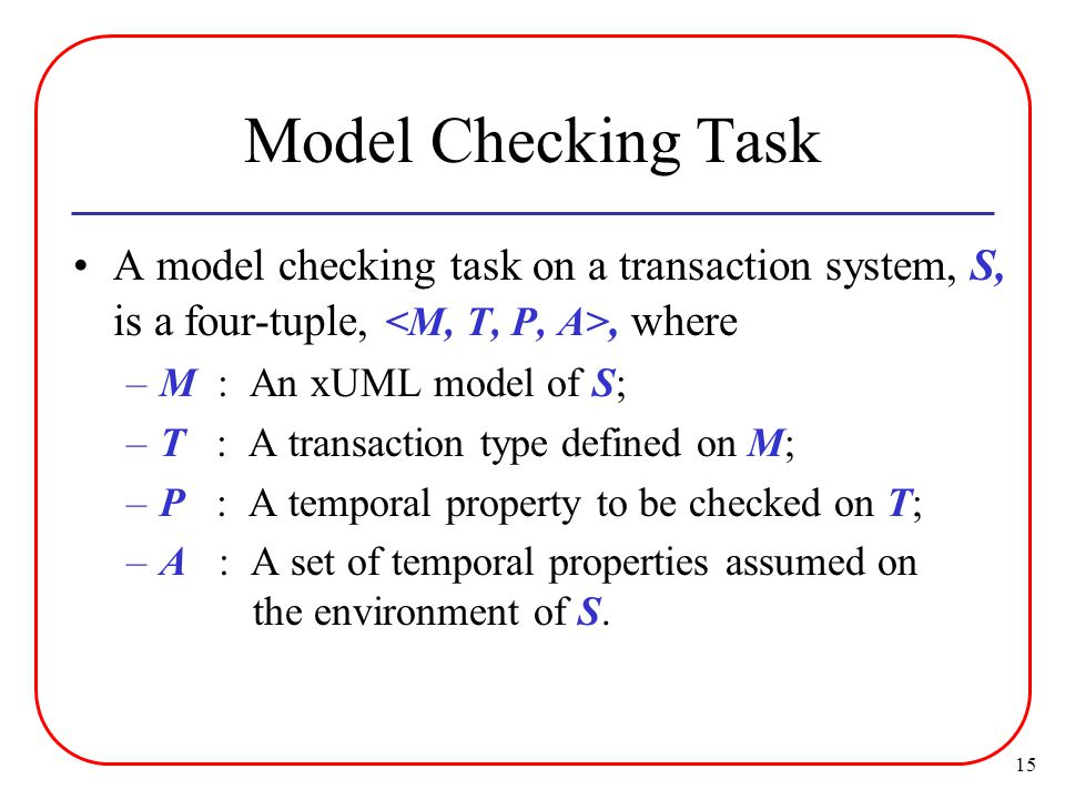 15 Model Checking Task A model checking task on a transaction system, S, is a four-tuple,, where –M : An xUML model of S; –T : A transaction type defined on M; –P : A temporal property to be checked on T; –A : A set of temporal properties assumed on the environment of S.
