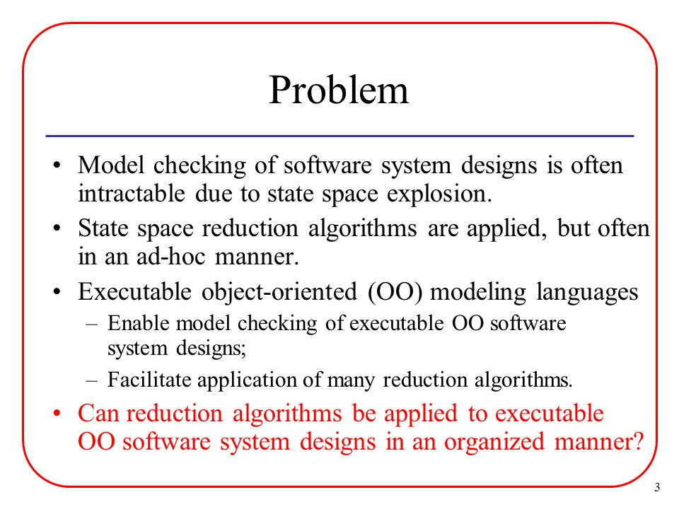 3 Problem Model checking of software system designs is often intractable due to state space explosion.