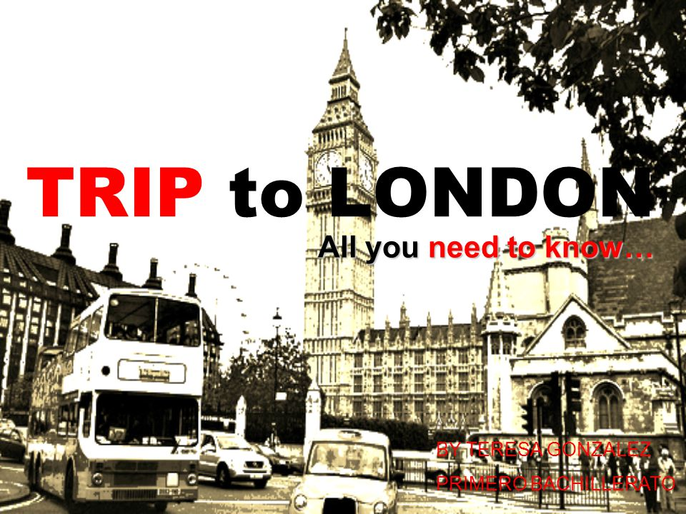 TRIP to LONDON All you need to know… BY TERESA GONZALEZ PRIMERO BACHILLERATO