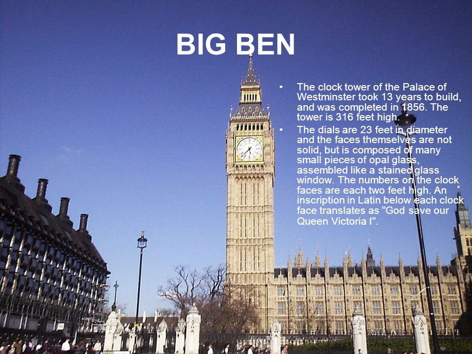 BIG BEN The clock tower of the Palace of Westminster took 13 years to build, and was completed in 1856.