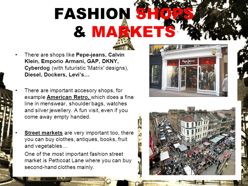FASHION SHOPS & MARKETS There are shops like Pepe-jeans, Calvin Klein, Emporio Armani, GAP, DKNY, Cyberdog (with futuristic Matrix designs), Diesel, Dockers, Levis… There are important accesory shops, for example American Retro, which does a fine line in menswear, shoulder bags, watches and silver jewellery.