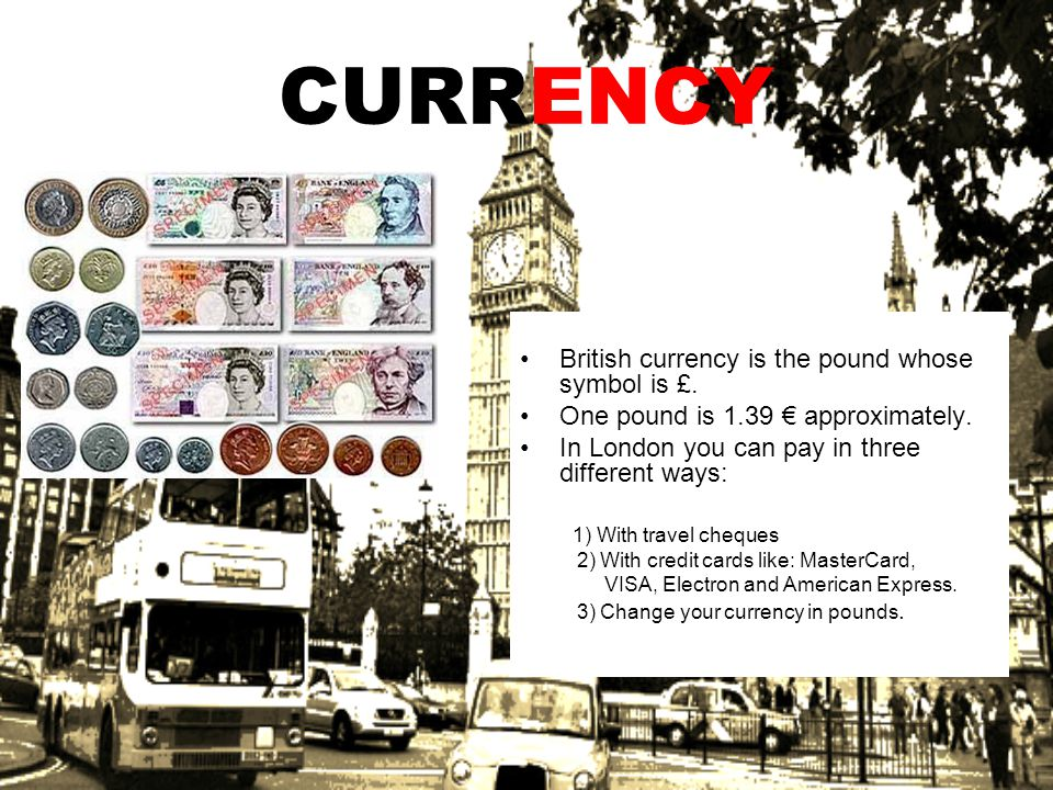 CURRENCY British currency is the pound whose symbol is £. One pound is 1.39 approximately. In London you can pay in three different ways: 1) With trav