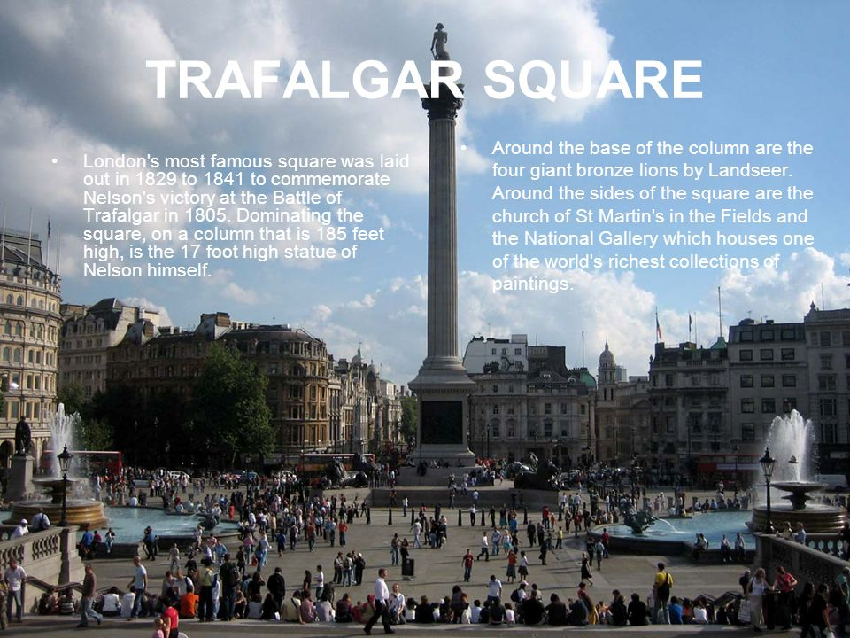 TRAFALGAR SQUARE London s most famous square was laid out in 1829 to 1841 to commemorate Nelson s victory at the Battle of Trafalgar in 1805.