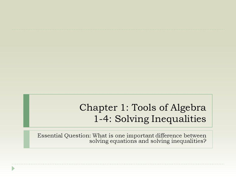 Chapter 1: Tools of Algebra 1-4: Solving Inequalities Essential Question: What is one important difference between solving equations and solving inequ
