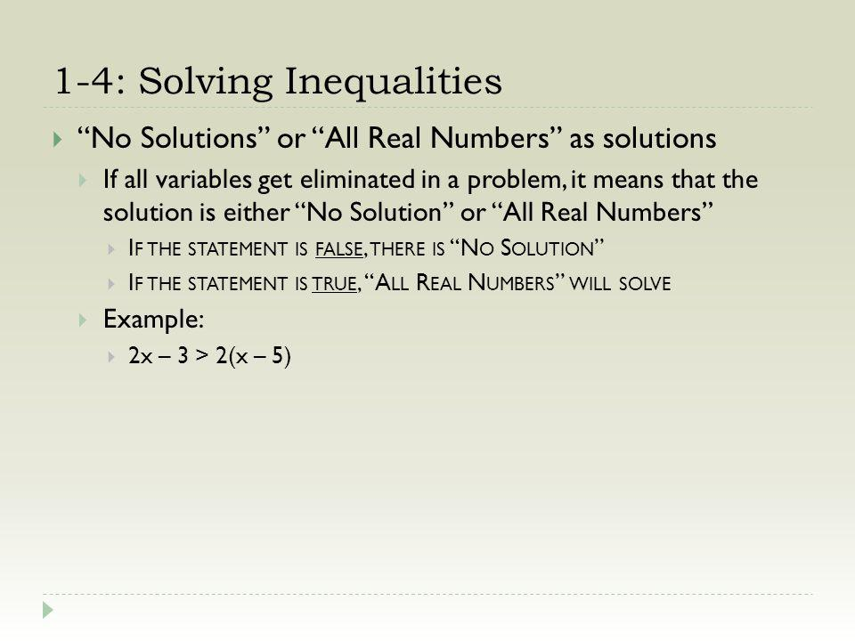 1-4: Solving Inequalities No Solutions or All Real Numbers as solutions If all variables get eliminated in a problem, it means that the solution is either No Solution or All Real Numbers I F THE STATEMENT IS FALSE, THERE IS N O S OLUTION I F THE STATEMENT IS TRUE, A LL R EAL N UMBERS WILL SOLVE Example: 2x – 3 > 2(x – 5) 2x – 3 > 2x – 10(distribute)