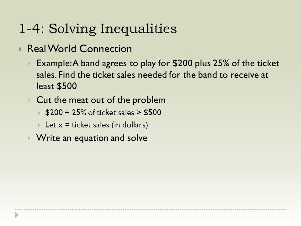 1-4: Solving Inequalities Real World Connection Example: A band agrees to play for $200 plus 25% of the ticket sales.