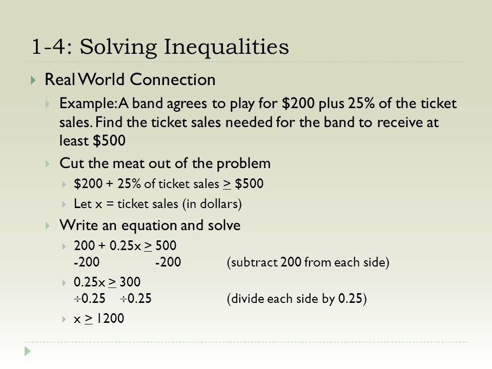 1-4: Solving Inequalities Real World Connection Example: A band agrees to play for $200 plus 25% of the ticket sales. Find the ticket sales needed for