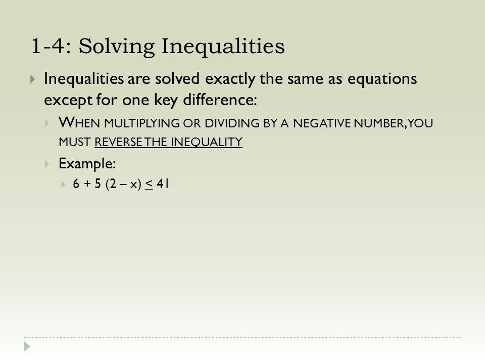 1-4: Solving Inequalities Inequalities are solved exactly the same as equations except for one key difference: W HEN MULTIPLYING OR DIVIDING BY A NEGA