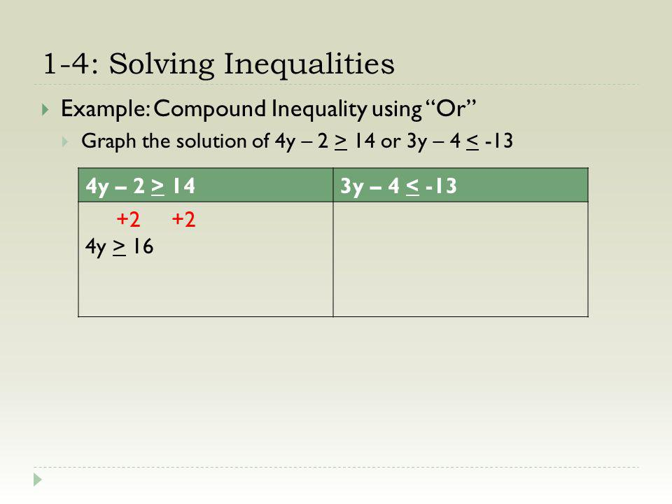 1-4: Solving Inequalities Example: Compound Inequality using Or Graph the solution of 4y – 2 > 14 or 3y – 4 < -13 4y – 2 > 143y – 4 < -13 +2 +2 4y > 16 4 y > 4