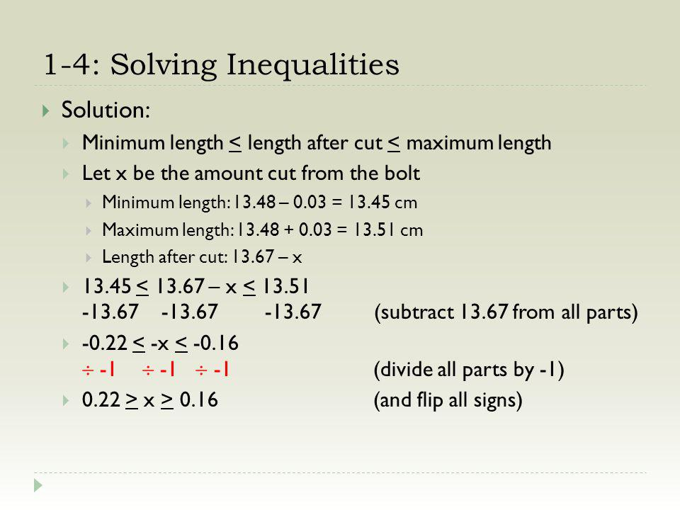 1-4: Solving Inequalities Solution: Minimum length < length after cut < maximum length Let x be the amount cut from the bolt Minimum length: 13.48 – 0