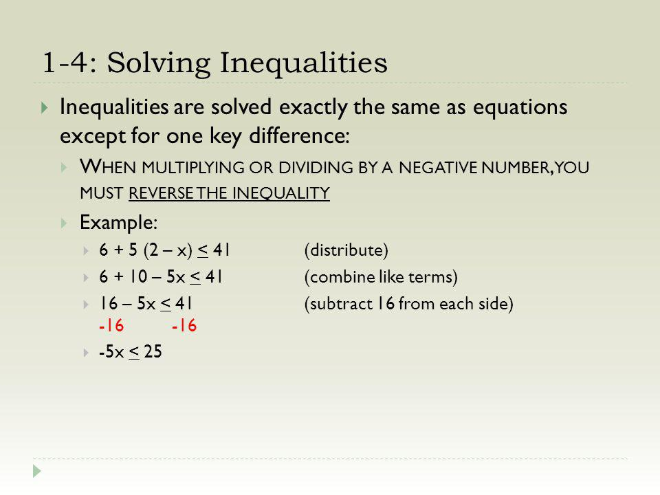 1-4: Solving Inequalities Inequalities are solved exactly the same as equations except for one key difference: W HEN MULTIPLYING OR DIVIDING BY A NEGATIVE NUMBER, YOU MUST REVERSE THE INEQUALITY Example: 6 + 5 (2 – x) < 41(distribute) 6 + 10 – 5x < 41(combine like terms) 16 – 5x < 41(subtract 16 from each side) -16-16 -5x < 25(divide both sides by -5) -5 -5(and flip the sign) x > -5