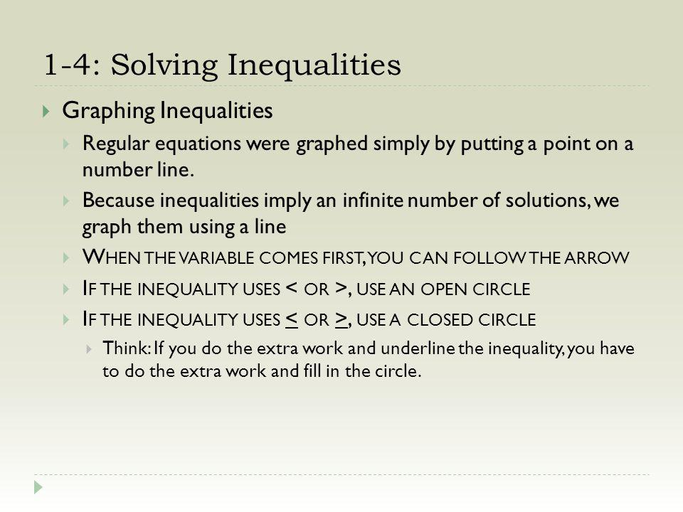 1-4: Solving Inequalities Graphing Inequalities Regular equations were graphed simply by putting a point on a number line. Because inequalities imply