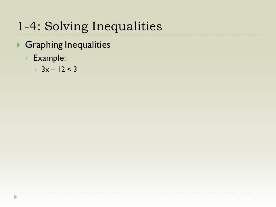 1-4: Solving Inequalities Graphing Inequalities Example: 3x – 12 < 3 + 12 +12(add 12 to both sides) 3x < 15
