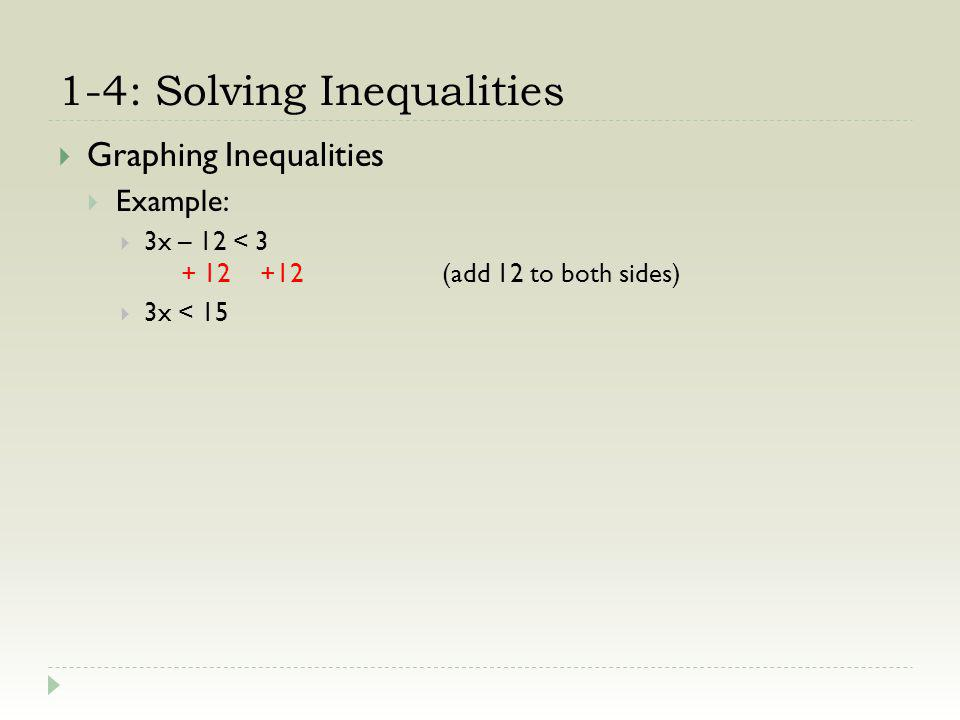 1-4: Solving Inequalities Graphing Inequalities Example: 3x – 12 < 3 + 12 +12(add 12 to both sides) 3x < 15 3 3(divide both sides by 3) x < 5 x comes first, which means: Put an open circle at 5 (because the inequality is <) Draw an arrow to the left