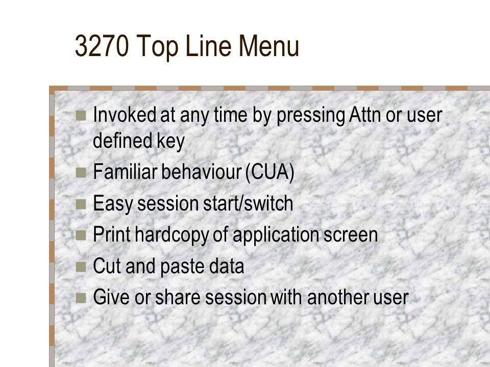 3270 Top Line Menu Invoked at any time by pressing Attn or user defined key Familiar behaviour (CUA) Easy session start/switch Print hardcopy of appli