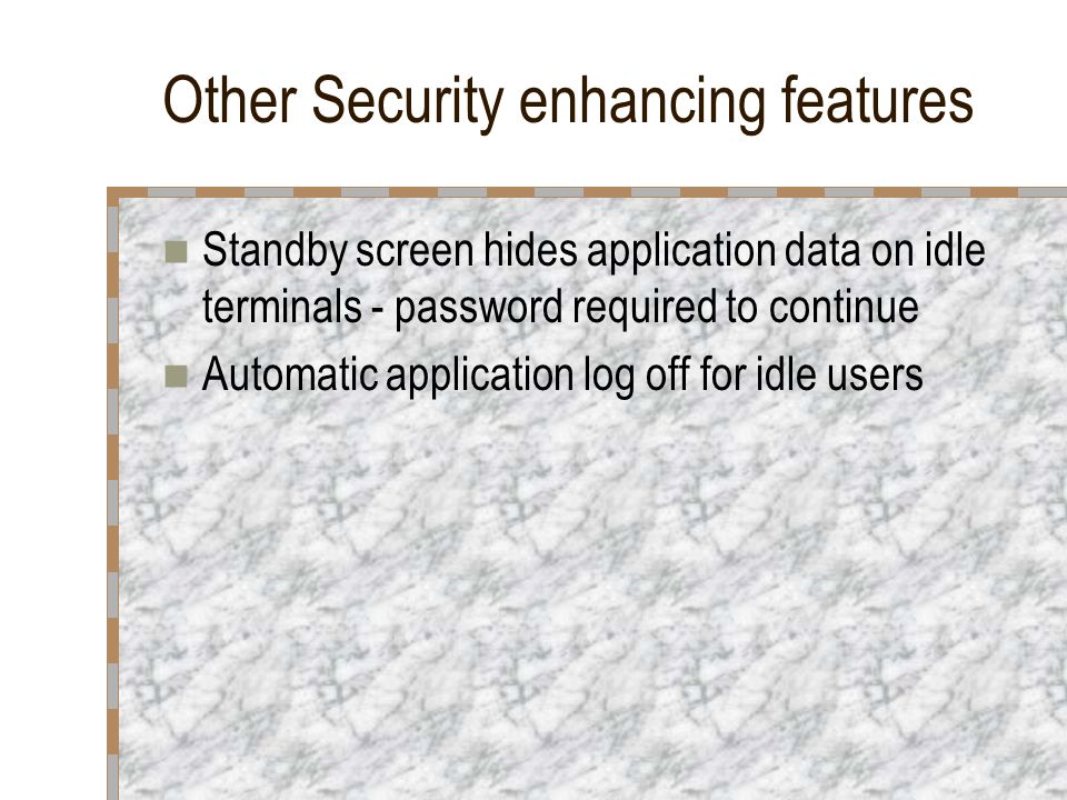 Other Security enhancing features Standby screen hides application data on idle terminals - password required to continue Automatic application log of