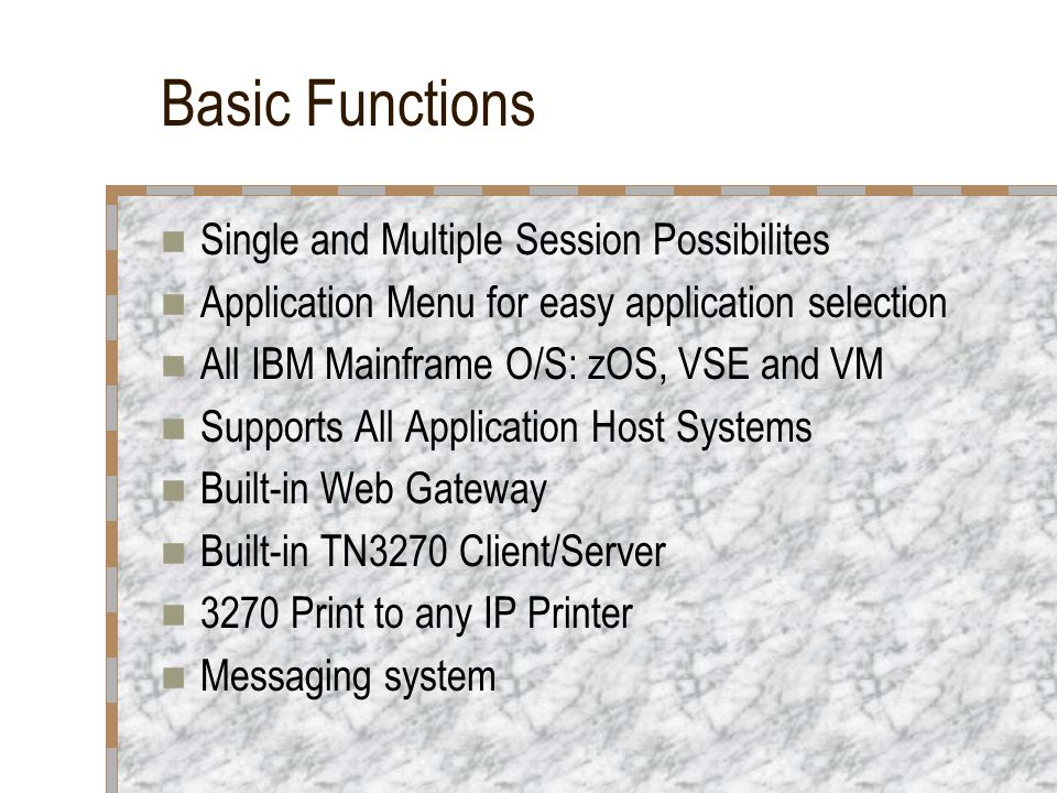 Basic Functions Single and Multiple Session Possibilites Application Menu for easy application selection All IBM Mainframe O/S: zOS, VSE and VM Suppor