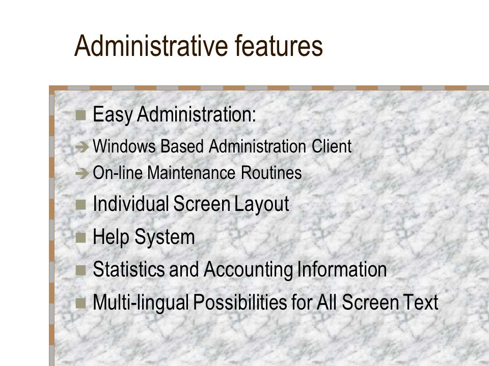 Administrative features Easy Administration: Windows Based Administration Client On-line Maintenance Routines Individual Screen Layout Help System Sta