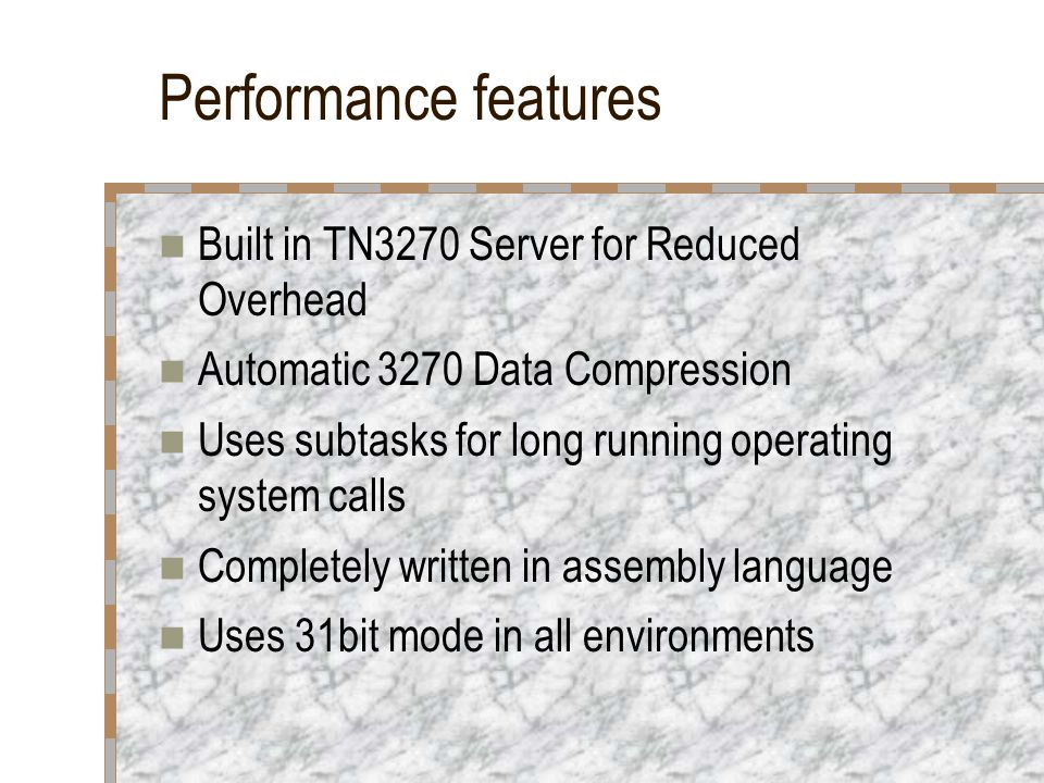 Performance features Built in TN3270 Server for Reduced Overhead Automatic 3270 Data Compression Uses subtasks for long running operating system calls