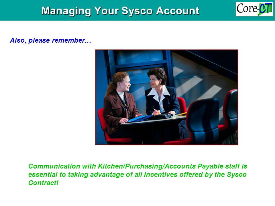 Managing Your Sysco Account Managing Your Sysco Account Also, please remember… Communication with Kitchen/Purchasing/Accounts Payable staff is essential to taking advantage of all Incentives offered by the Sysco Contract!