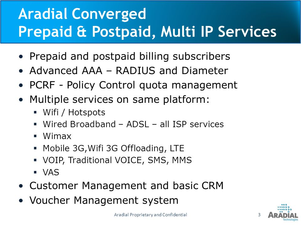 Aradial Converged Prepaid & Postpaid, Multi IP Services Prepaid and postpaid billing subscribers Advanced AAA – RADIUS and Diameter PCRF - Policy Cont