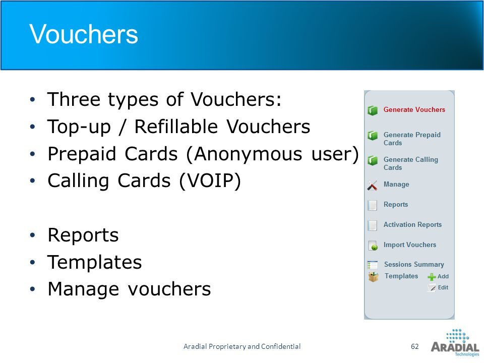 Vouchers Three types of Vouchers: Top-up / Refillable Vouchers Prepaid Cards (Anonymous user) Calling Cards (VOIP) Reports Templates Manage vouchers A