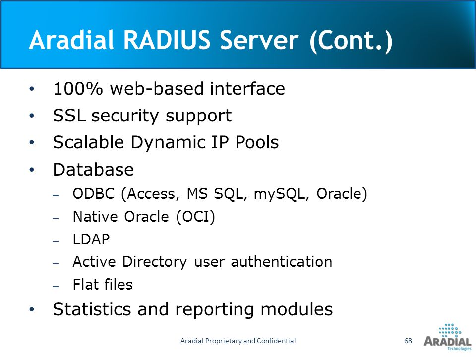 Aradial RADIUS Server (Cont.) 100% web-based interface SSL security support Scalable Dynamic IP Pools Database – ODBC (Access, MS SQL, mySQL, Oracle)