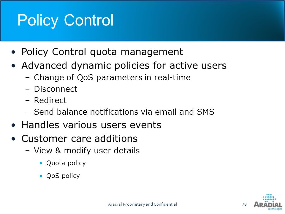 Policy Control Policy Control quota management Advanced dynamic policies for active users –Change of QoS parameters in real-time –Disconnect –Redirect