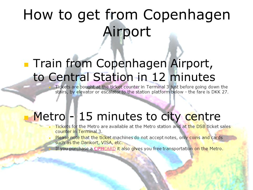 Train from Copenhagen Airport, to Central Station in 12 minutes Tickets are bought at the ticket counter in Terminal 3 just before going down the stairs, by elevator or escalator to the station platform below - the fare is DKK 27.