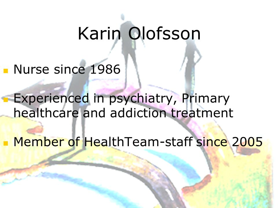 Karin Olofsson Nurse since 1986 Experienced in psychiatry, Primary healthcare and addiction treatment Member of HealthTeam-staff since 2005