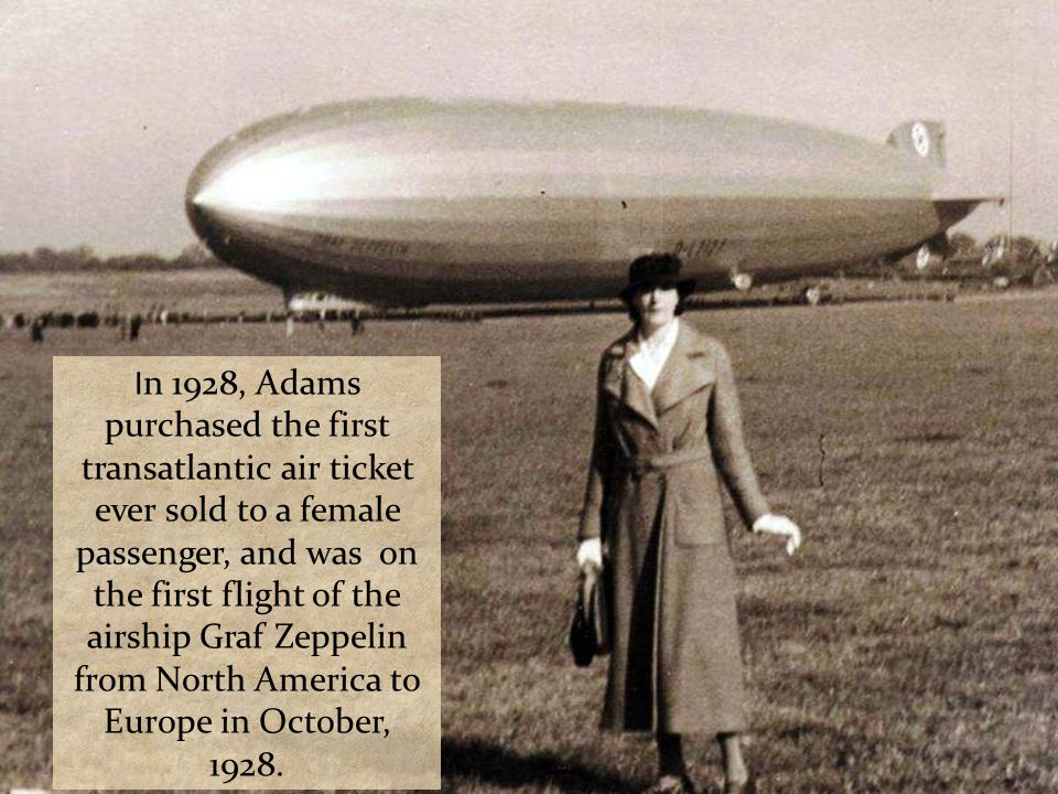 In 1928, Adams purchased the first transatlantic air ticket ever sold to a female passenger, and was on the first flight of the airship Graf Zeppelin