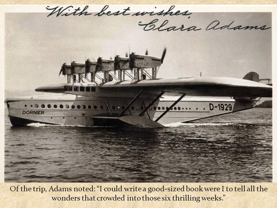 In 1931, Adams boarded a Pan Am Clipper headed from New York to Rio de Janeiro just to become the only woman passenger on the Dornier DO-X on the trip back to New York.