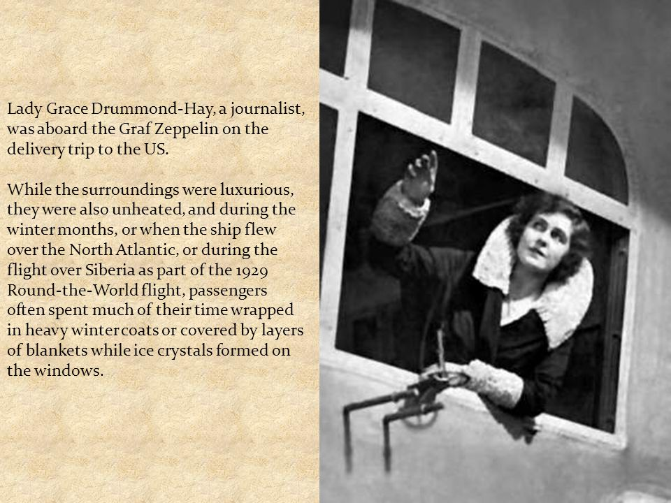 Lady Grace Drummond-Hay, a journalist, was aboard the Graf Zeppelin on the delivery trip to the US. While the surroundings were luxurious, they were a