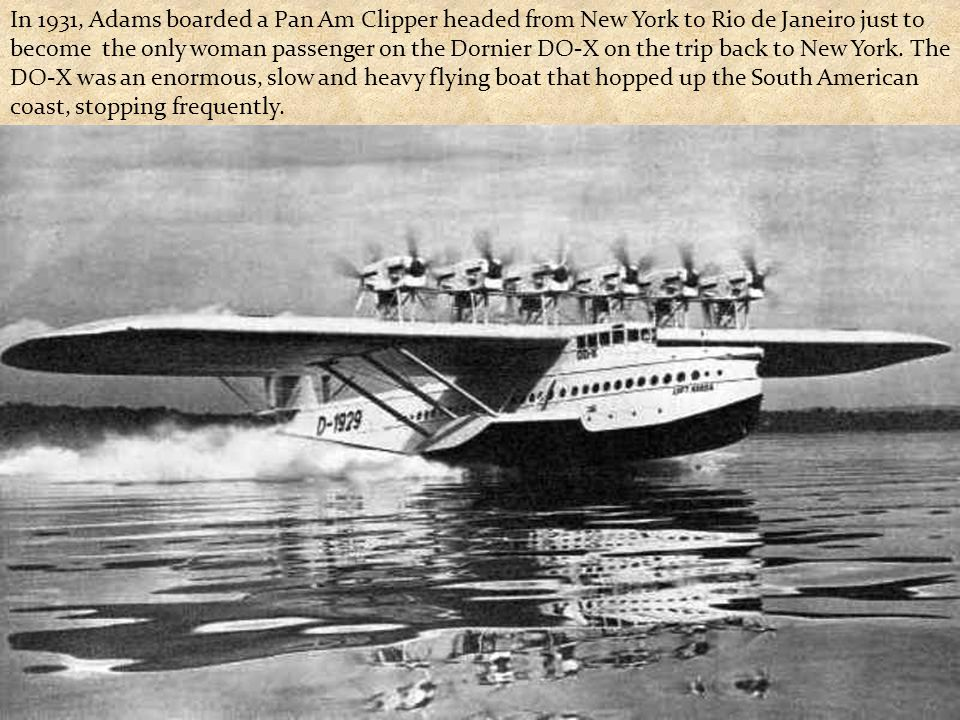 In 1931, Adams boarded a Pan Am Clipper headed from New York to Rio de Janeiro just to become the only woman passenger on the Dornier DO-X on the trip