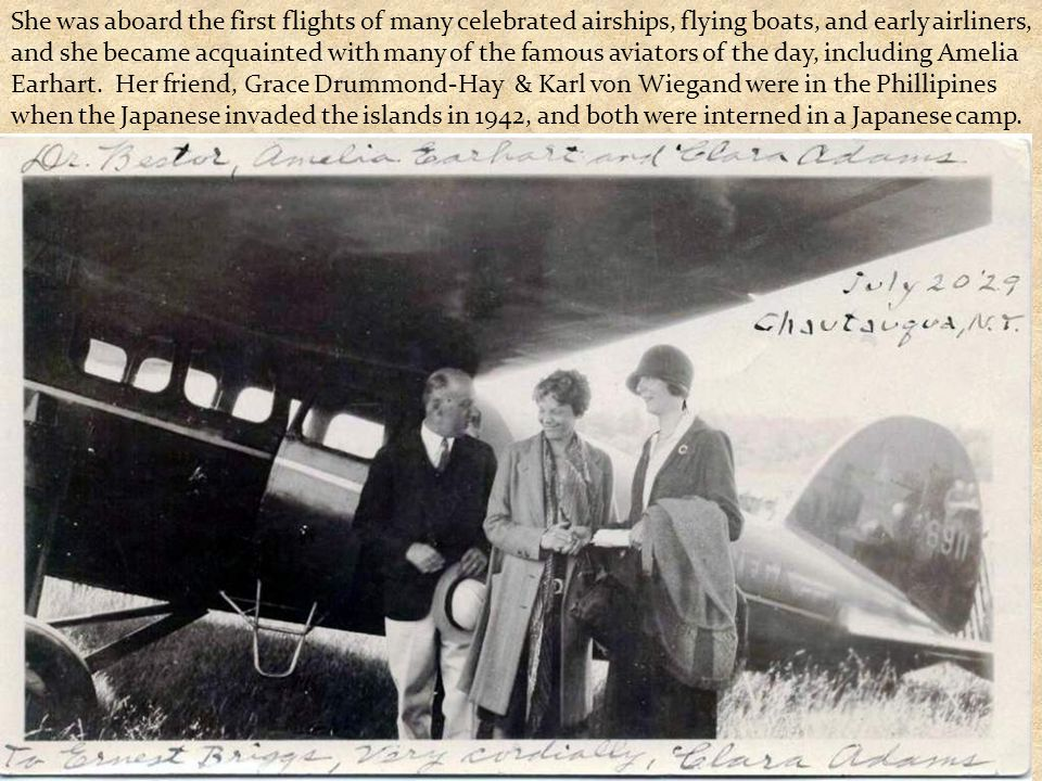 She was aboard the first flights of many celebrated airships, flying boats, and early airliners, and she became acquainted with many of the famous avi