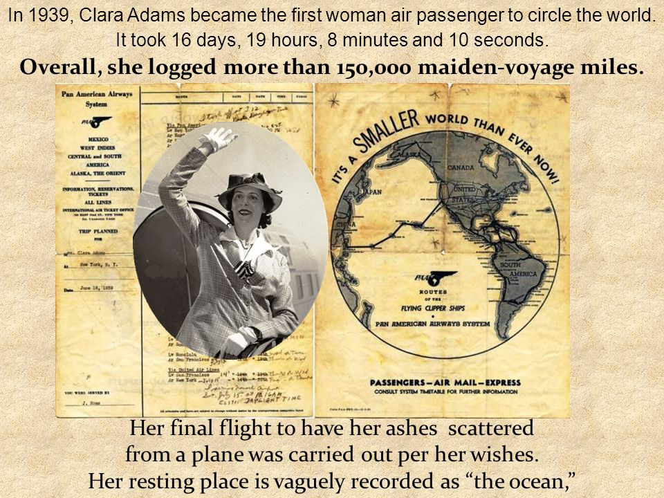 In 1939, Clara Adams became the first woman air passenger to circle the world. It took 16 days, 19 hours, 8 minutes and 10 seconds. Overall, she logge