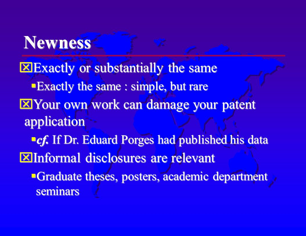 Newness Exactly or substantially the same Exactly or substantially the same Exactly the same : simple, but rare Exactly the same : simple, but rare Your own work can damage your patent application Your own work can damage your patent application cf.
