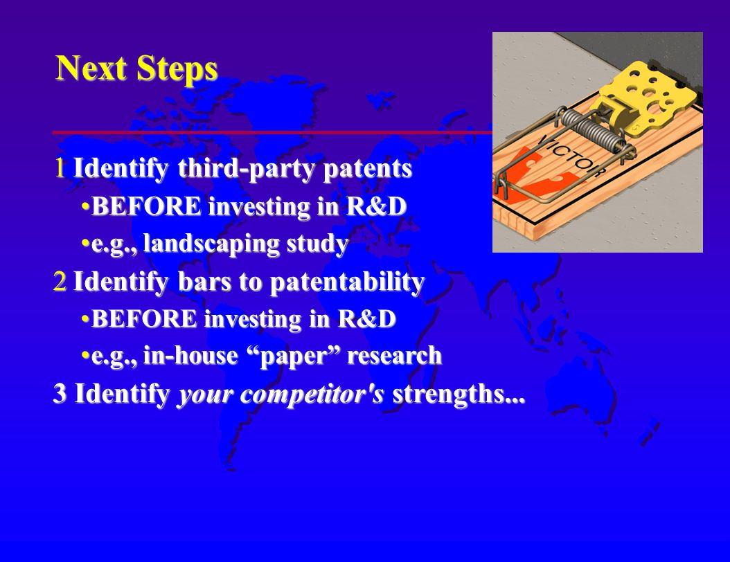 Next Steps 1Identify third-party patents BEFORE investing in R&DBEFORE investing in R&D e.g., landscaping studye.g., landscaping study 2Identify bars to patentability BEFORE investing in R&DBEFORE investing in R&D e.g., in-house paper researche.g., in-house paper research 3 Identify your competitor s strengths...