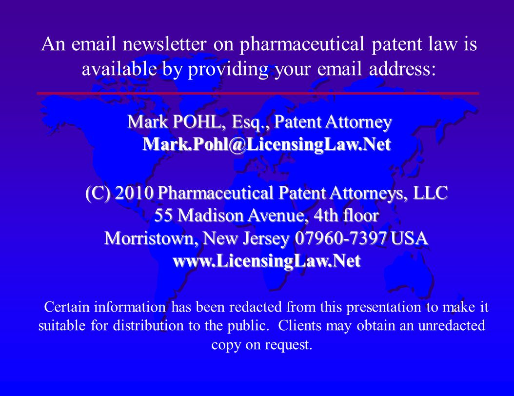 An email newsletter on pharmaceutical patent law is available by providing your email address: Mark POHL, Esq., Patent Attorney Mark.Pohl@LicensingLaw.Net (C) 2010 Pharmaceutical Patent Attorneys, LLC 55 Madison Avenue, 4th floor Morristown, New Jersey 07960-7397 USA www.LicensingLaw.Net Certain information has been redacted from this presentation to make it suitable for distribution to the public.