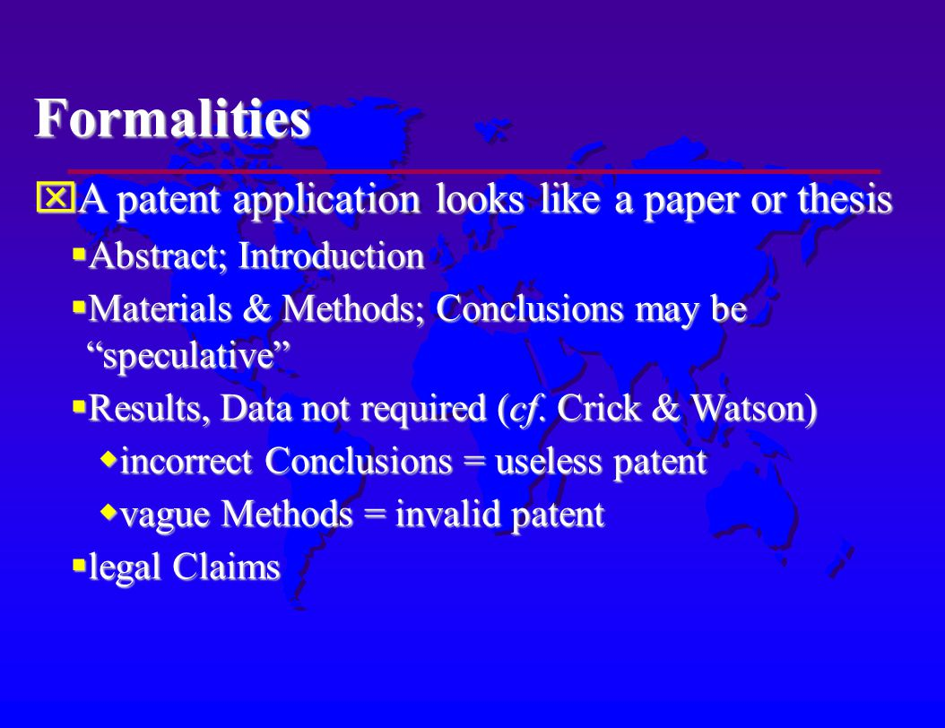 Formalities A patent application looks like a paper or thesis A patent application looks like a paper or thesis Abstract; Introduction Abstract; Introduction Materials & Methods; Conclusions may be speculative Materials & Methods; Conclusions may be speculative Results, Data not required (cf.