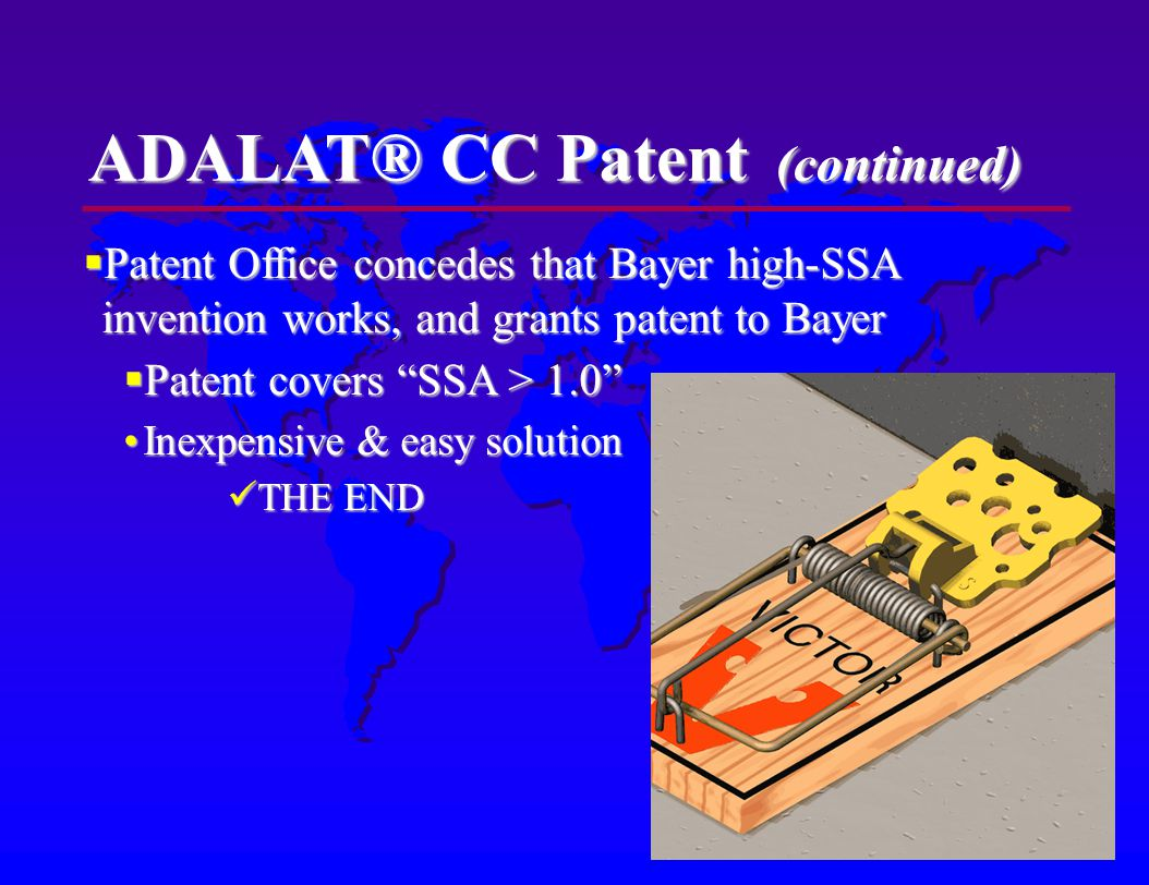 ADALAT® CC Patent (continued) Patent Office concedes that Bayer high-SSA invention works, and grants patent to Bayer Patent Office concedes that Bayer high-SSA invention works, and grants patent to Bayer Patent covers SSA > 1.0 Patent covers SSA > 1.0 Inexpensive & easy solutionInexpensive & easy solution THE END THE END