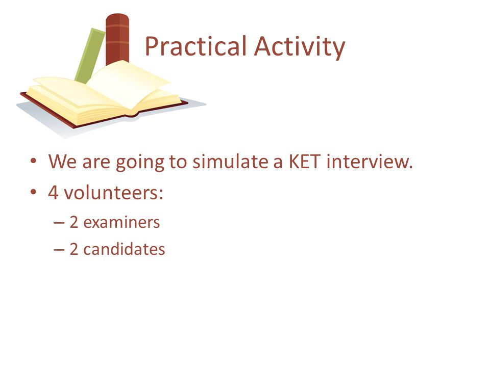 We are going to simulate a KET interview. 4 volunteers: – 2 examiners – 2 candidates Practical Activity