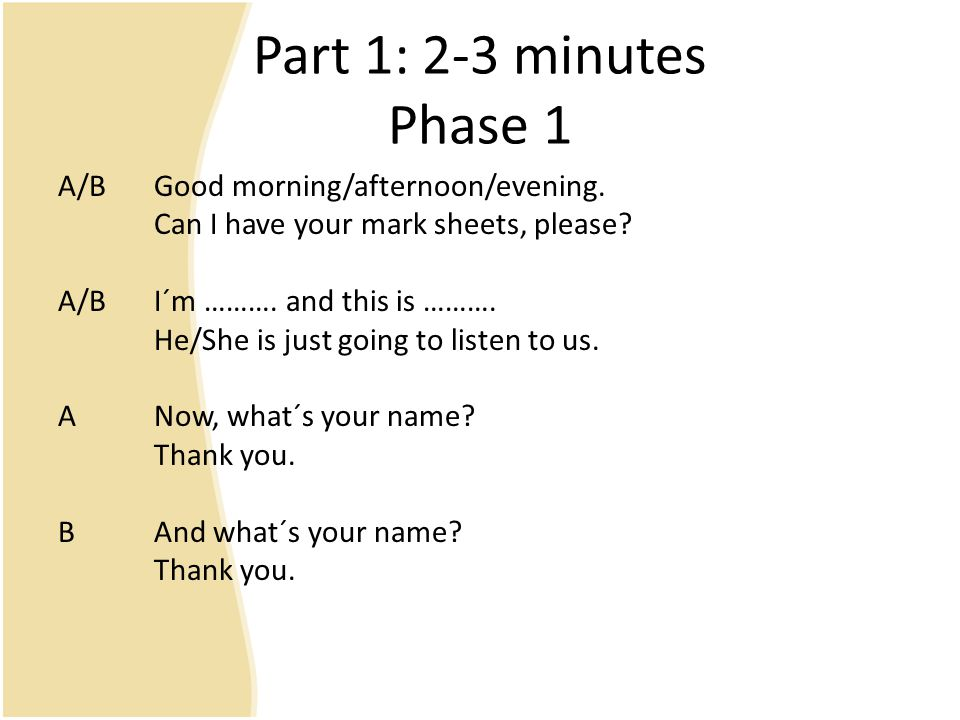 Part 1: 2-3 minutes Phase 1 A/BGood morning/afternoon/evening. Can I have your mark sheets, please? A/BI´m ………. and this is ………. He/She is just going