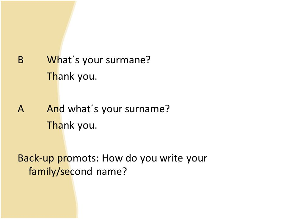 BWhat´s your surmane? Thank you. AAnd what´s your surname? Thank you. Back-up promots: How do you write your family/second name?