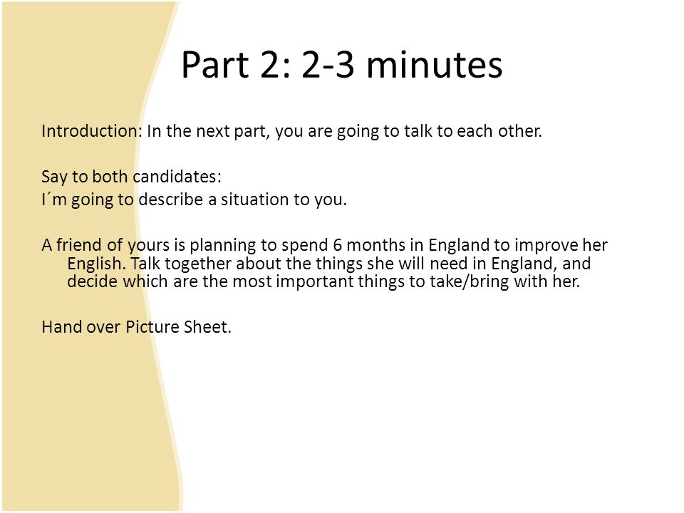Part 2: 2-3 minutes Introduction: In the next part, you are going to talk to each other. Say to both candidates: I´m going to describe a situation to